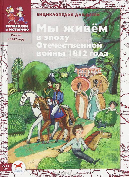 Ирина Серкова ''Мы живём в эпоху Отечественной войны 1812 года: энциклопедия для детей''